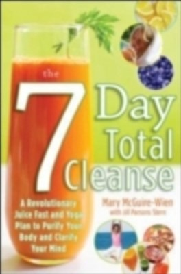 The Seven-Day Total Cleanse: A Revolutionary New Juice Fast and Yoga Plan to Purify Your Body and C