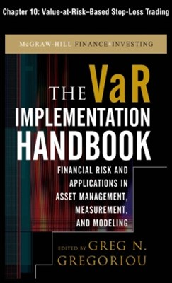 The VAR Implementation Handbook, Chapter 10 - Value-at-Risk-Based Stop-Loss Trading