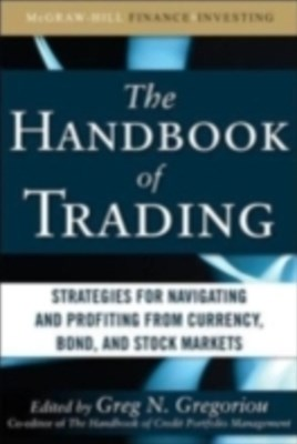 Handbook of Trading: Strategies for Navigating and Profiting from Currency, Bond, and Stock Markets