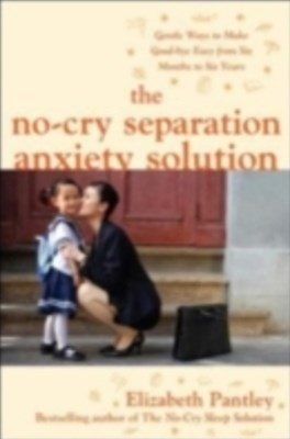 The No-Cry Separation Anxiety Solution: Gentle Ways to Make Good-bye Easy from Six Months to Six Ye
