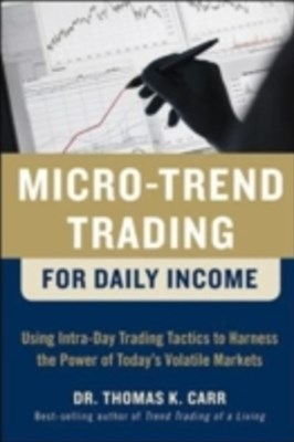 Micro-Trend Trading for Daily Income: Using Intra-Day Trading Tactics to Harness the Power of Today