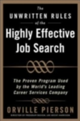 Unwritten Rules of the Highly Effective Job Search: The Proven Program Used by the World s Leading Career Services Company