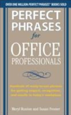 Perfect Phrases for Office Professionals: Hundreds of ready-to-use phrases for getting respect, recognition, and results in today s workplace