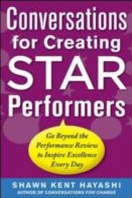 Conversations for Creating Star Performers: Go Beyond the Performance Review to Inspire Excellence
