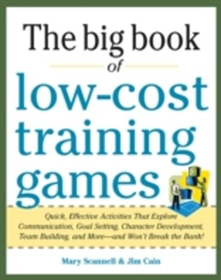 Big Book of Low-Cost Training Games: Quick, Effective Activities that Explore Communication, Goal S