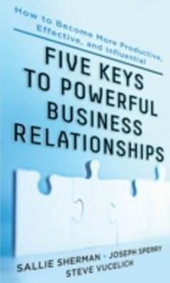 Five Keys to Powerful Business Relationships: How to Become More Productive, Effective and Influent