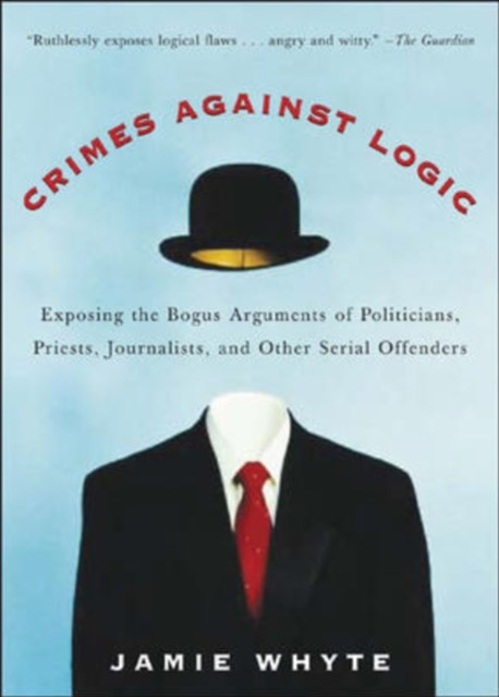 Crimes Against Logic: Exposing the Bogus Arguments of Politicians, Priests, Journalists, and Other Serial Offenders