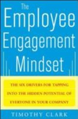 Employee Engagement Mindset: The Six Drivers for Tapping into the Hidden Potential of Everyone in Your Company