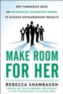 (ebook) Make Room for Her: Why Companies Need an Integrated Leadership Model to Achieve Extraordinary Results