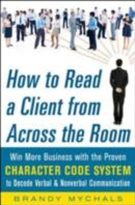 (ebook) How to Read a Client from Across the Room: Win More Business with the Proven Character Code System to Decode Verbal and Nonverbal Communication