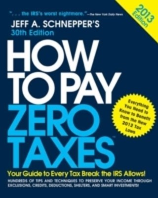 How to Pay Zero Taxes 2013: Your Guide to Every Tax Break the IRS Allows