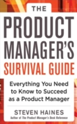 Product Manager's Survival Guide: Everything You Need to Know to Succeed as a Product Manager