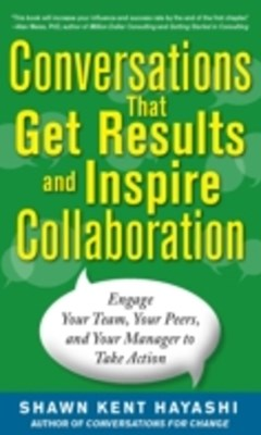 Conversations that Get Results and Inspire Collaboration: Engage Your Team, Your Peers, and Your Ma