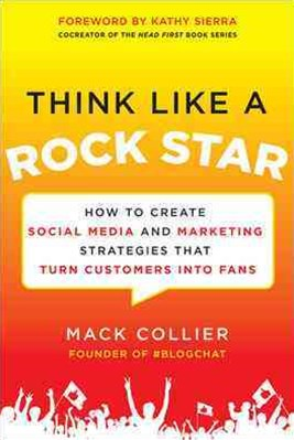 Think Like a Rock Star: How to Create Social Media and Marketing Strategies That Turn Customers into Fans