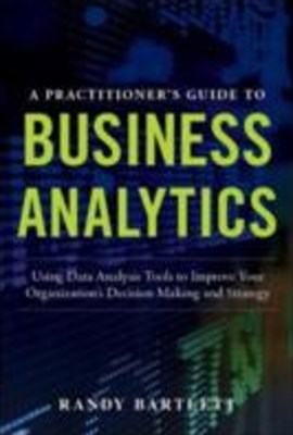 PRACTITIONER'S GUIDE TO BUSINESS ANALYTICS: Using Data Analysis Tools to Improve Your Organization s Decision Making and Strategy