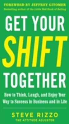 (ebook) Get Your SHIFT Together: How to Think, Laugh, and Enjoy Your Way to Success in Business and in Life, with a foreword by Jeffrey Gitomer