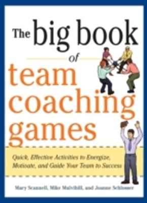 The Big Book of Team Coaching Games: Quick, Effective Activities to Energize, Motivate, and Guide Y