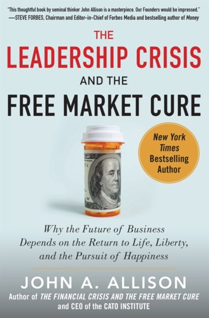 Leadership Crisis and the Free Market Cure: Why the Future of Business Depends on the Return to Life, Liberty, and the Pursuit of Happiness