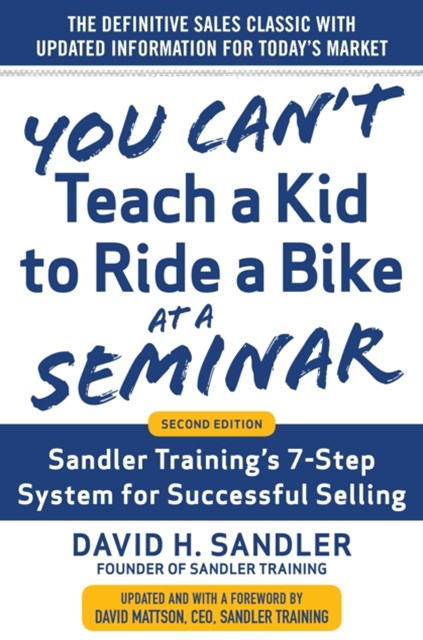 You Can t Teach a Kid to Ride a Bike at a Seminar, 2nd Edition: Sandler Training s 7-Step System for Successful Selling