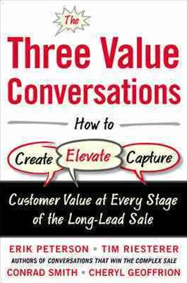 Three Value Conversations: How to Create, Elevate, and Capture Customer Value at Every Stage of the Long-Lead Sale