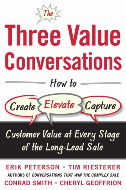 The Three Value Conversations: How to Create, Elevate, and Capture Customer Value at Every Stage of