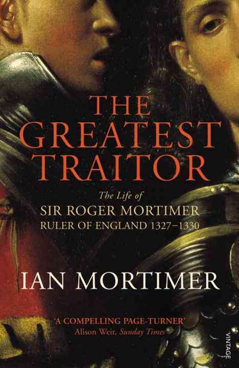The Greatest Traitor:The Life of Sir Roger Mortimer, Ruler of England, 1327 -