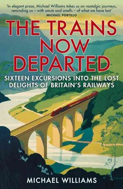 The Trains Now Departed: Sixteen Excursions into the Lost Delights of Britain