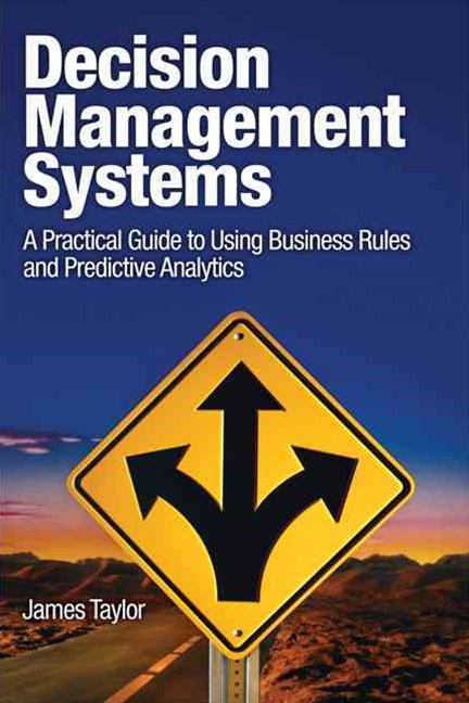 Decision Management Systems: A Practical Guide to Using Business Rules and Predictive Analytics