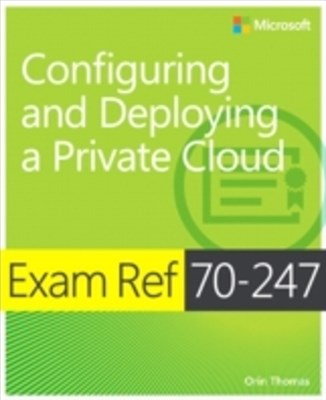 Exam Ref 70-247 Configuring and Deploying a Private Cloud (MCSE)