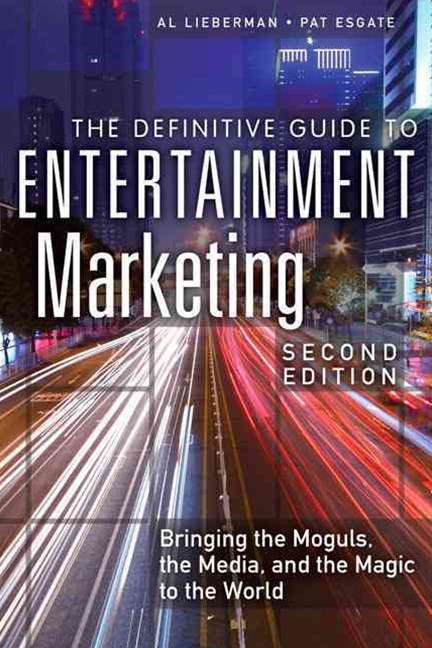 Definitive Guide to Entertainment Marketing, The: Bringing the Moguls, the Media, and the Magic to the World