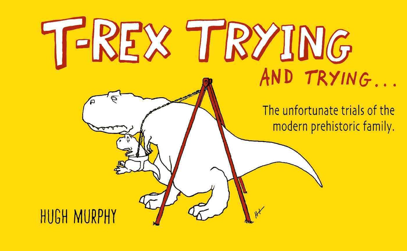 T-Rex Trying And Trying: The Unfortunate Trials Of A ModernPrehistoric Family