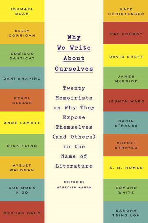 Why We Write About Ourselves: Twenty Memoirists On Why TheyExpose Themselves (And Others) In The Name Of Literature