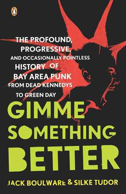 Gimme Something Better: The Profound, Progressive, and Occasionally     Pointless History of Bay Area Punk from Dead Kennedys to Greed Day