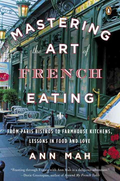 Mastering The Art Of French Eating: From Paris Bistros To Farmhouse Kitchens: Lessons In Food And L