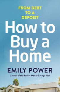 How to Buy a Home: From Debt to a Deposit by Emily Power (9780143787907) - PaperBack - Business & Finance Finance & investing