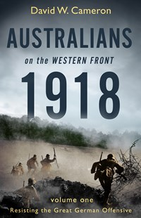 Australians on the Western Front 1918 Volume I: Resisting the Great German Offensive by David W. Cameron (9780143788614) - PaperBack - Military Wars