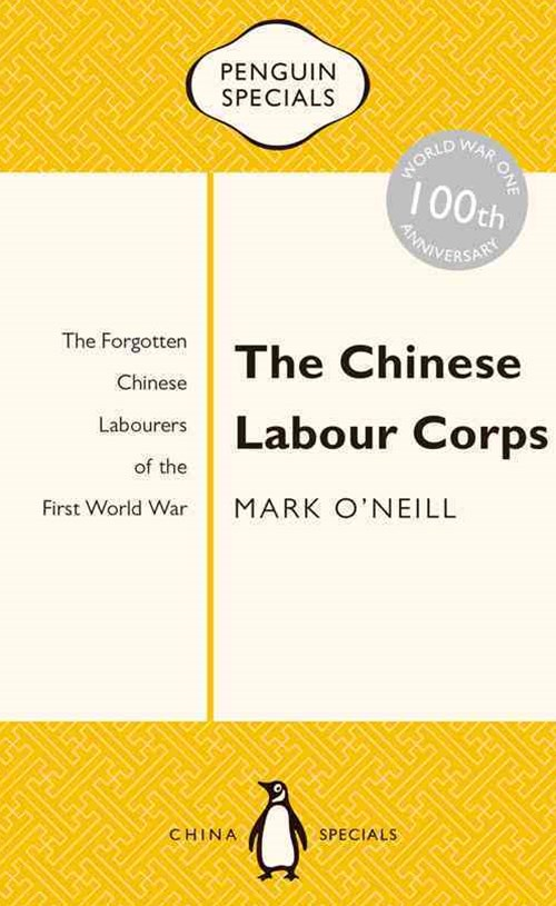 The Chinese Labour Corps: The Forgotten Chinese Labourers Of TheFirst World War: Penguin Specials