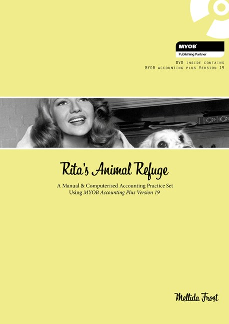 Rita's Animal Refuge : A Manual & Computerised Accounting Practice Set  Using MYOB Accounting Plus Version 19