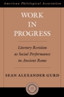 Work in Progress: Literary Revision as Social Performance in Ancient Rome