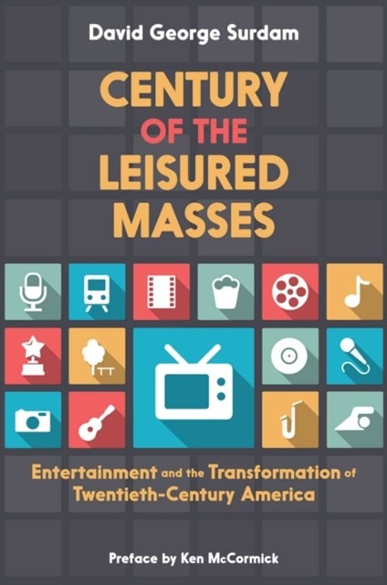 Century of the Leisured Masses: Entertainment and the Transformation of Twentieth-Century America