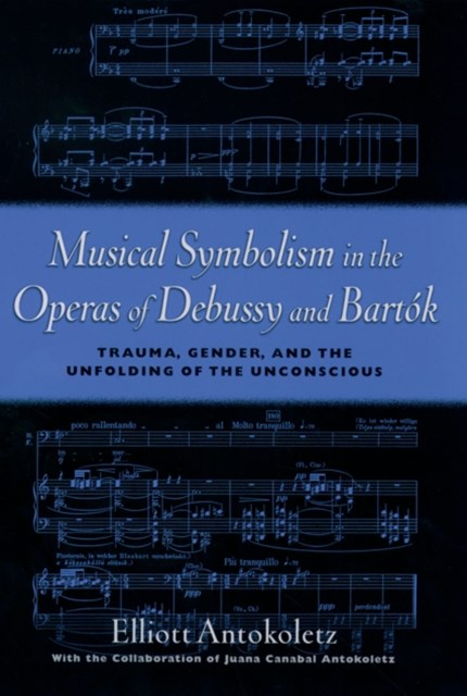 Musical Symbolism in the Operas of Debussy and Bartok: Trauma, Gender, and the Unfolding of the Unc