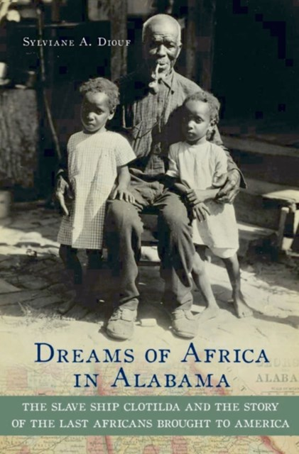Dreams of Africa in Alabama: The Slave Ship Clotilda and the Story of the Last Africans Brought to