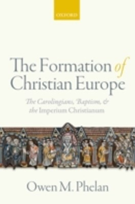 Formation of Christian Europe: The Carolingians, Baptism, and the Imperium Christianum
