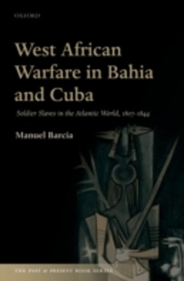 West African Warfare in Bahia and Cuba: Soldier Slaves in the Atlantic World, 1807-1844