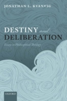 Destiny and Deliberation: Essays in Philosophical Theology