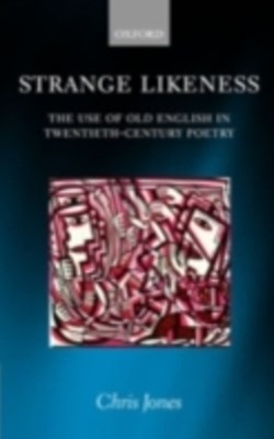 Strange Likeness: The Use of Old English in Twentieth-Century Poetry