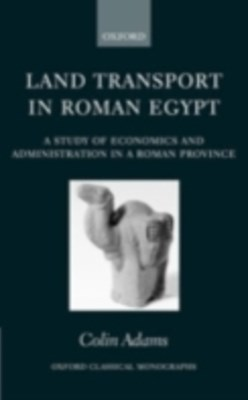 Land Transport in Roman Egypt: A Study of Economics and Administration in a Roman Province