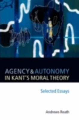 (ebook) Agency and Autonomy in Kant's Moral Theory: Selected Essays