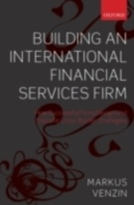 Building an International Financial Services Firm: How Successful Firms Design and Execute Cross-Border Strategies