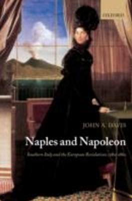 Naples and Napoleon: Southern Italy and the European Revolutions, 1780-1860